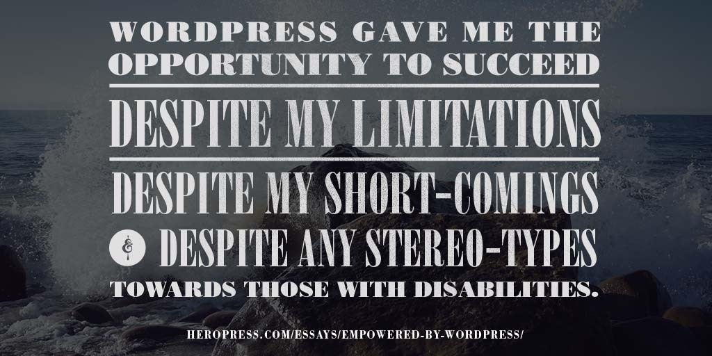 WordPress gave me the opportunity to succeed, despite my limitations, despite my short-comings, and despite any stereo-types towards those with disabilities.