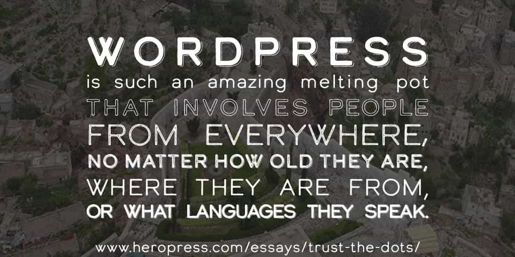 Pull Quote: WordPress is such an amazing melting pot that involves people from everywhere, no matter how old they are, where they are from, or what languages they speak.