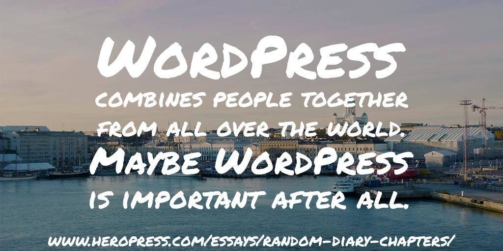 Pull Quote: WordPress combines people together from all over the world. Maybe WordPress is important after all.