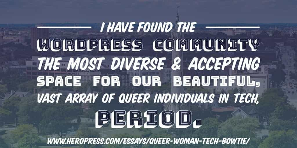 Pull Quote: I have found the WordPress Community the most diverse and accepting space for our beautiful, vast array of queer individuals in tech, period.