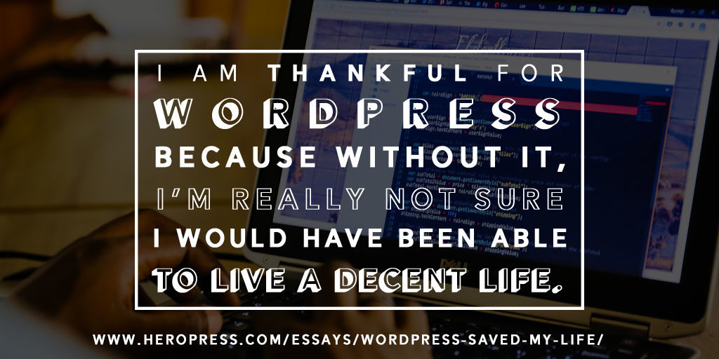I am thankful for WordPress because without it, I'm really not sure I would have been able to live a decent life.