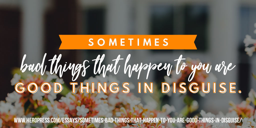Pull Quote: Sometimes bad things that happen to you are good things in disguise.