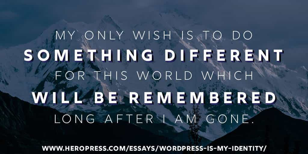 Pull Quote: My only wish is to do something different for this world which will be remembered long after I am gone.